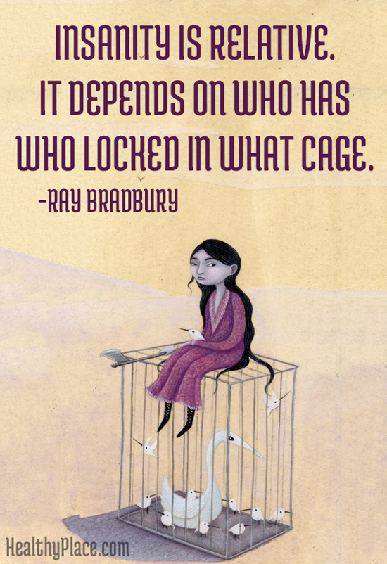 Mental health stigma quote - Insanity is relative. It depends on who has who locked in what cage.