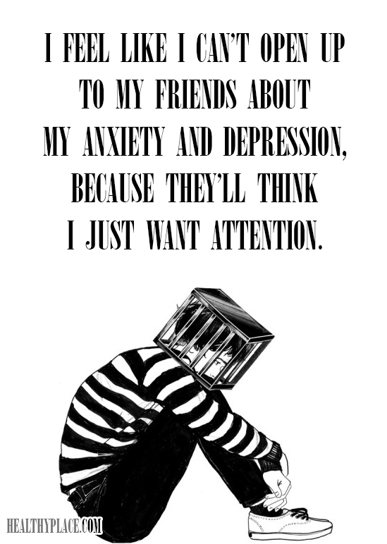 Quote on mental health stigma - I feel like I can't open up to my friends about my anxiety and depression, because they'll think I just want attention.