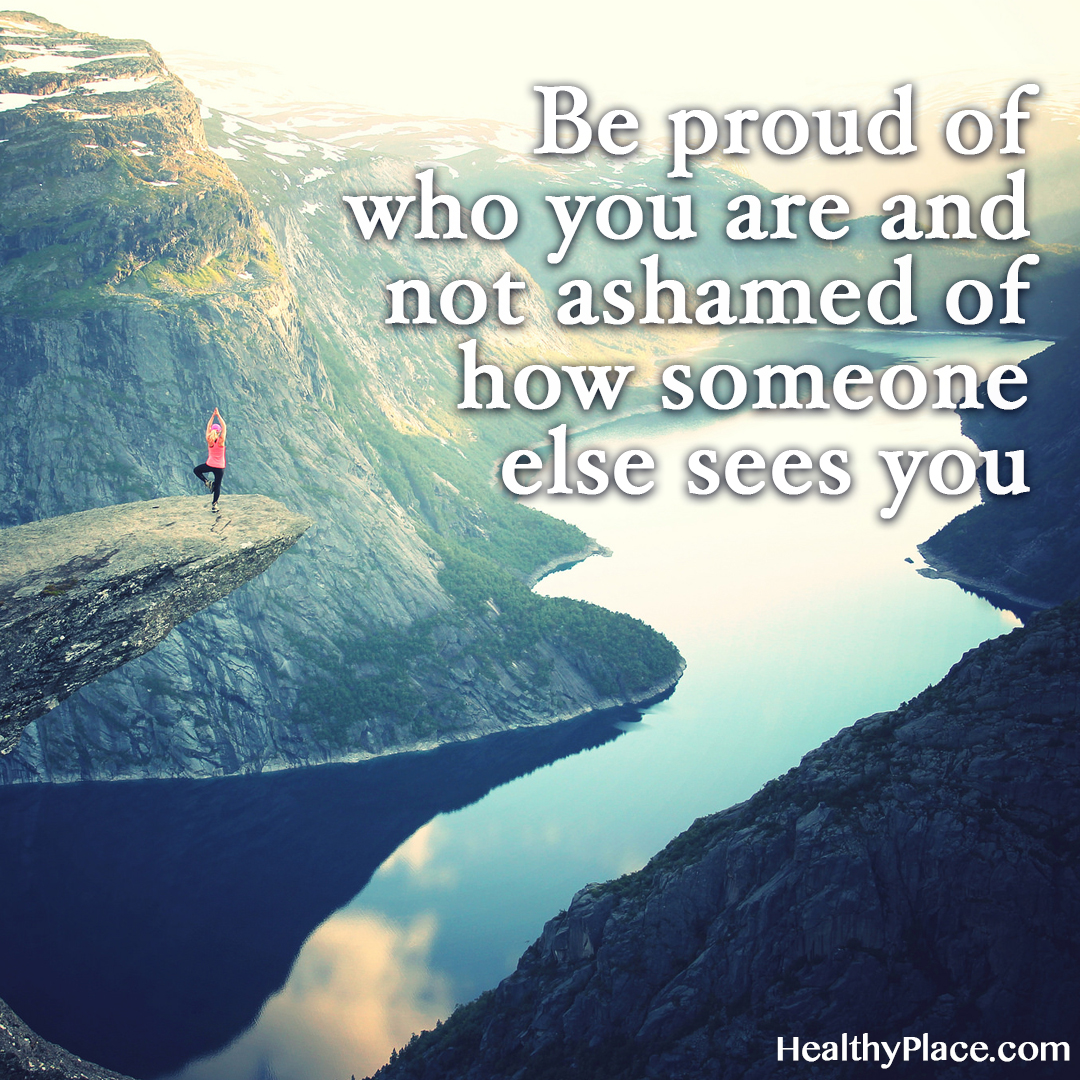 Quote about self-confidence - Be proud of who you are and not ashamed of how someone else sees you.