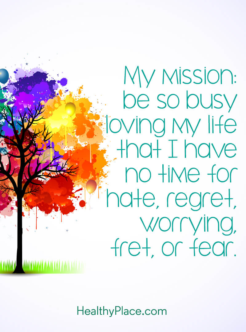 Self-confidence quote - My mission: be so busy loving my life that I have no time for hate, regret, worrying fret o fear.