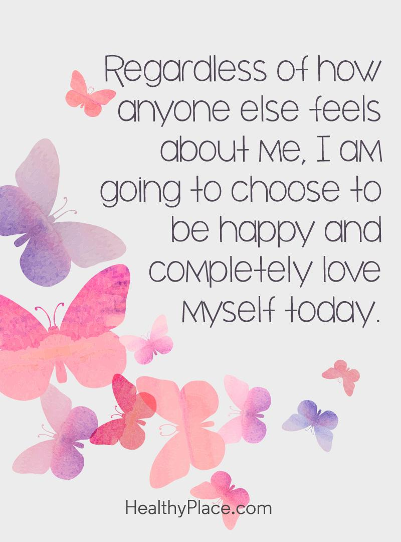 Self-help quote - Regardless of how anyone else feels about me, I am going to choose to be happy and completely love myself today.