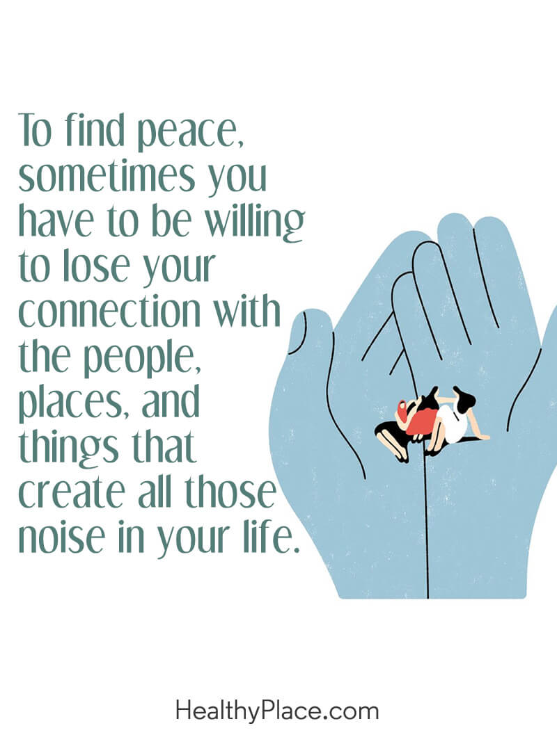 Quote about self-help - To find peace, sometimes you have to be willing to lose your connection with the people, places, and things that create all those noise in your life.