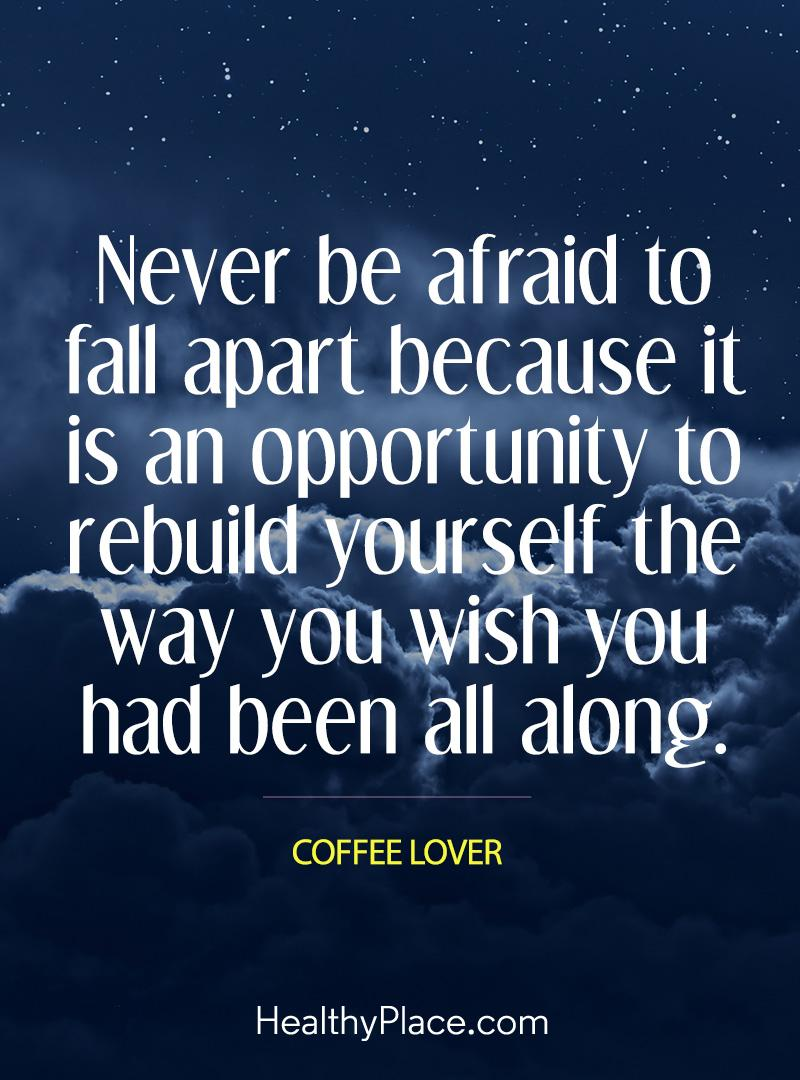 Self-improvement quote - Never be afraid to fall apart because it is an opportunity to rebuild yourself the way you wish you had been all along.