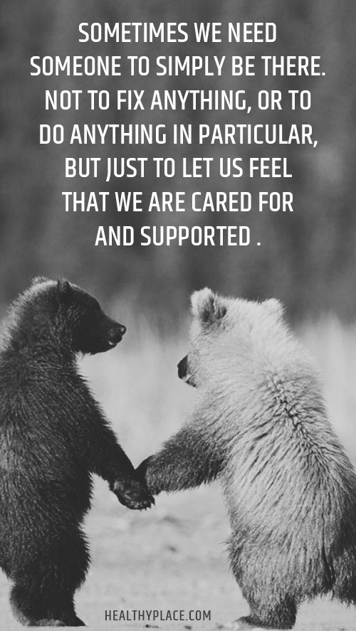 Quote about self-help - Sometimes we need someone to simply be there. Not to fix anything, or to do anything in particular, but just to let us feel that we are cared for and supported.