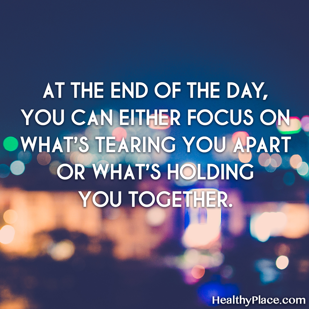 "Quote about self-help: ""At the end of the day, you can either focus on what's tearing you apart or what's holding you together."