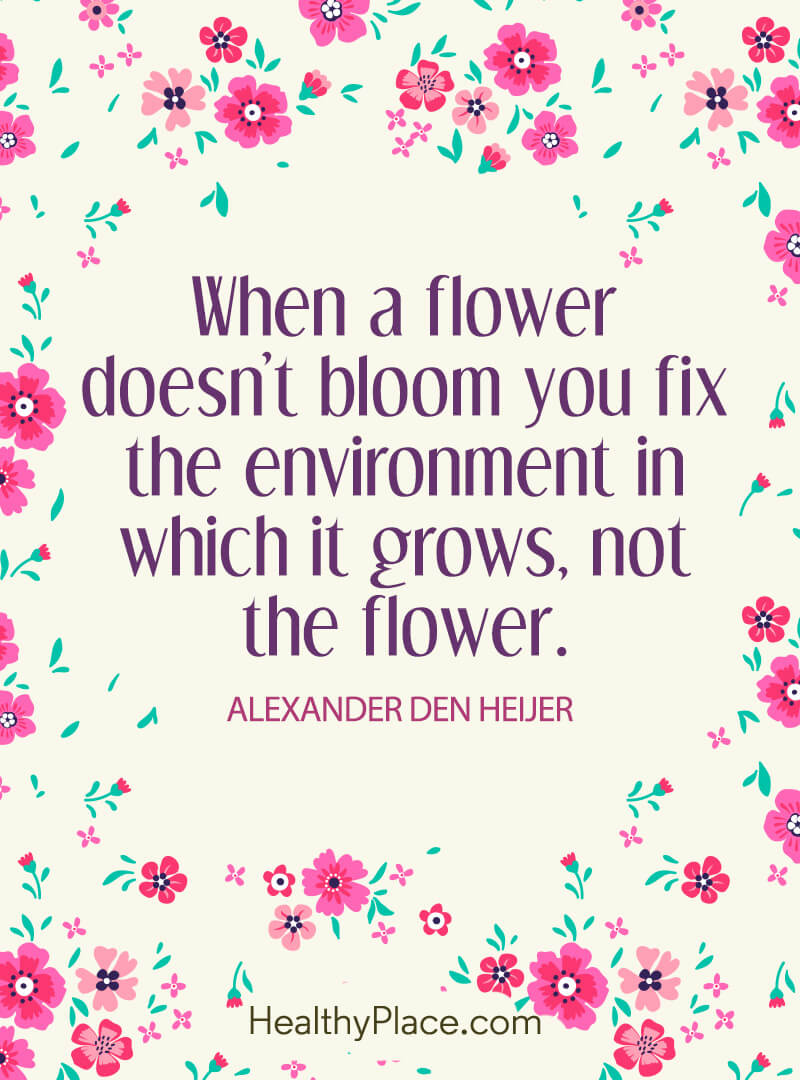 Self-help quote - When a flower doesn't bloom you fix the environment in which it grows, not the flower.