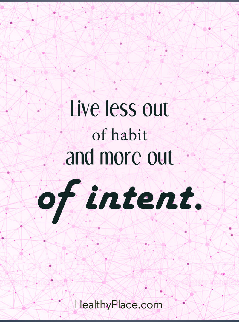 Self-improvement quote - Live less out of habits and more out of intent.