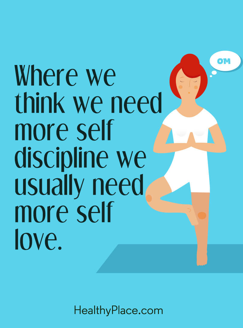 Self-help quote - Where we think we need more self discipline we usually need more self love.