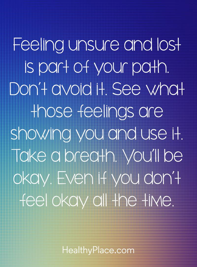 Self-help quote - Feeling unsure and lost is part of your path. Don't avoid it. See what those feelings are showing you and use it. Take a breath. You'll be okay. Even if you don't feel  okay all the time.