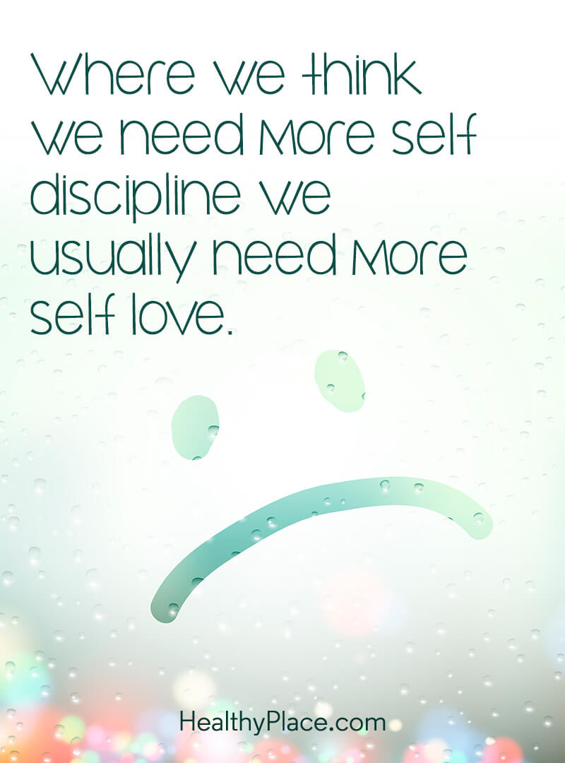 Quote about self-help - Where we think we need more self discipline we usually need more self love.
