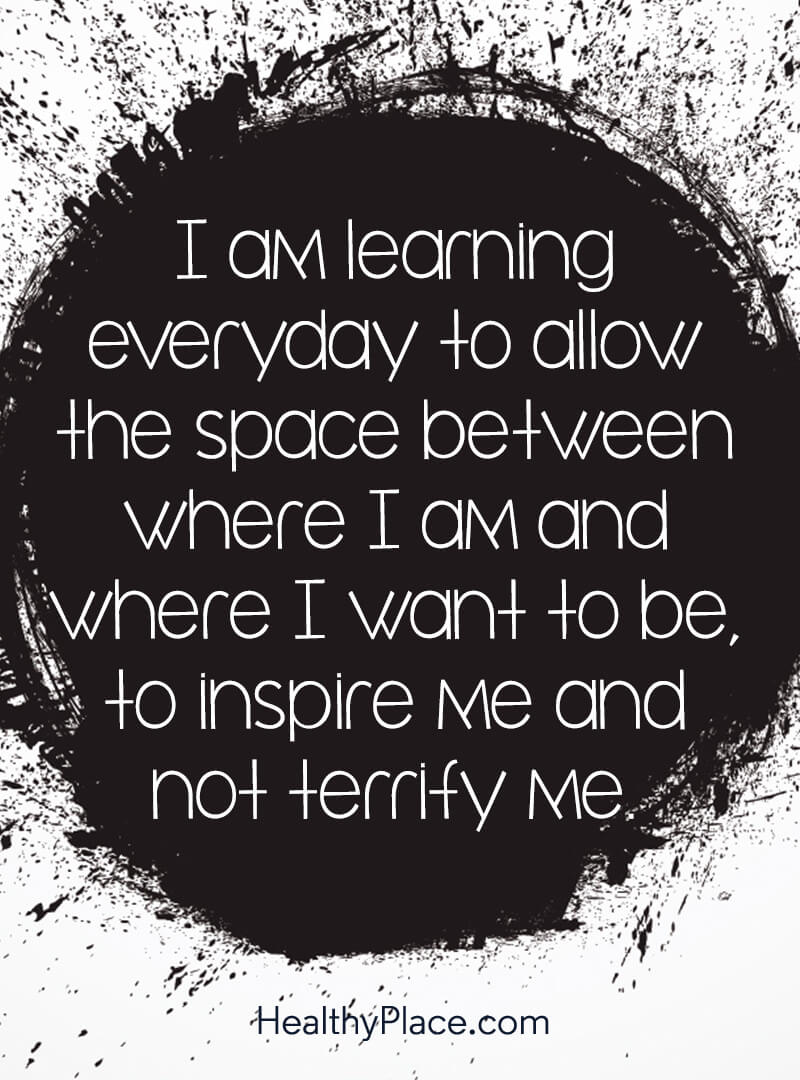 Self-help quote - I am learning everyday to allow the space between where I am and where I want to be, to inspire me and not terrify me.