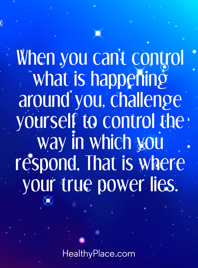 Quote about self-help - When you can't control what is happening around you, challenge yourself to control the way in which you respond. That is where your true power lies.