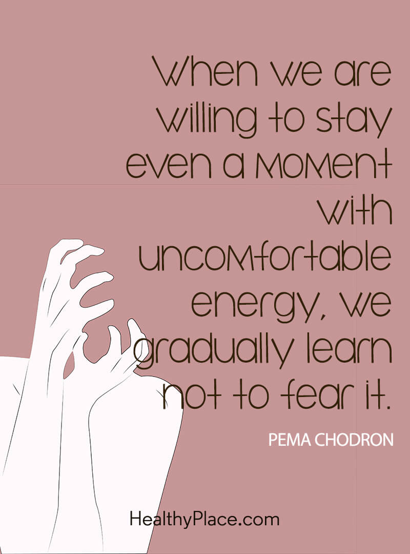 Self-help quote - When we are willing to stay even a moment with uncomfortable energy, we gradually learn not to fear it.
