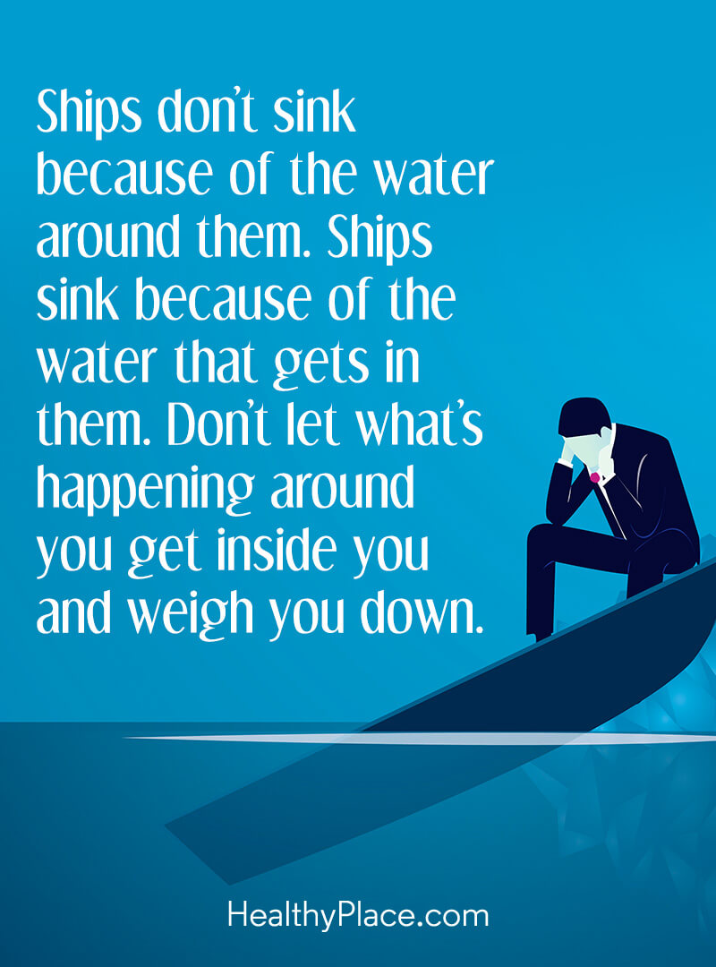 Quote about self-help - Ships don't sink because of the water around them. Ships sink because of the water that gets in them. Don't let what's happening around you get inside you and weigh you down.