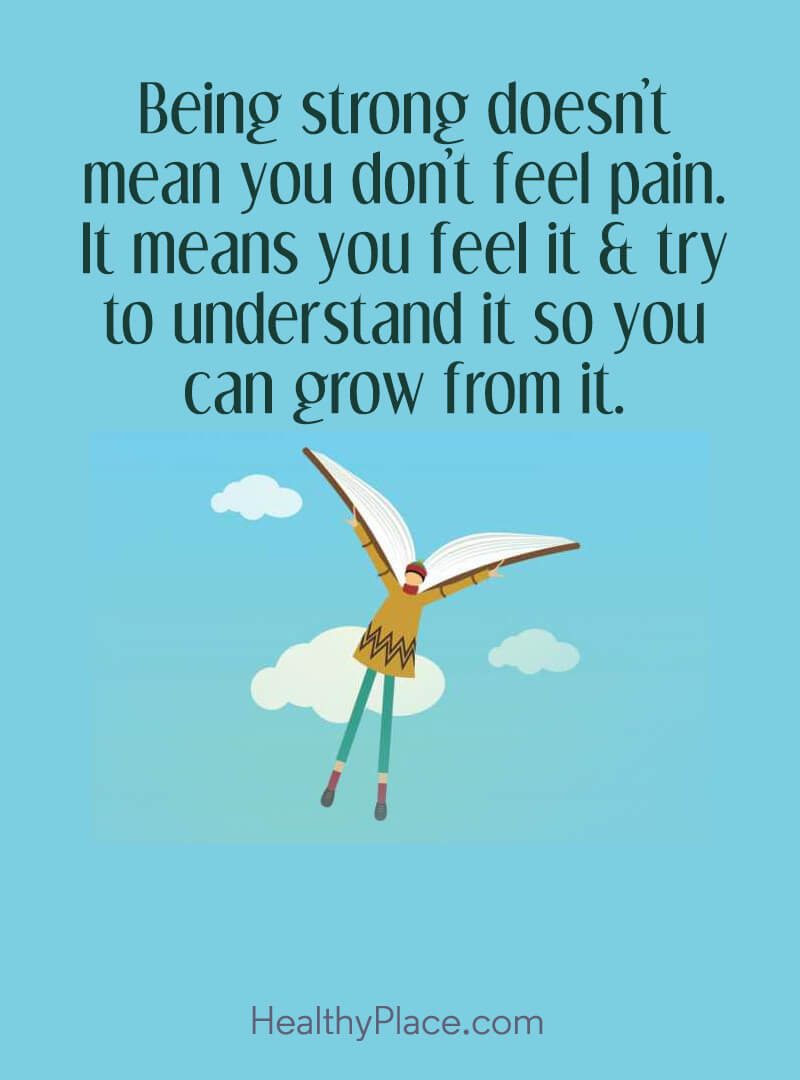 Quote about self-help - Being strong doesn't mean you don't feel pain. It means you feel it & try to understand it so you can grow from it.