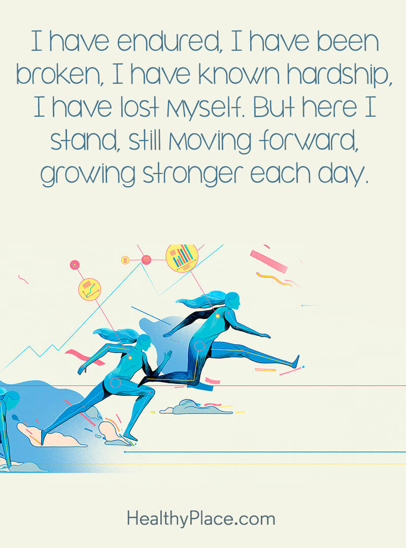 Quote about self-help - I have endured, I have been broken, I have known hardship, I have lost myself. But here I stand, still moving forward, growing stronger each day.