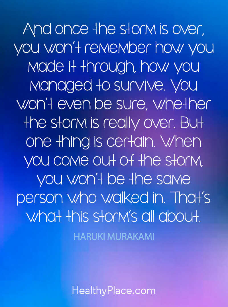 "Self-improvement quote: ""And once the storm is over, you won't remember how you made it through, how you managed to survive. You won't even be sure, whether the storm is really over. But one thing is certain. When you come out of the storm, you won't be the same person who walked in. What's what this storm's all about."""