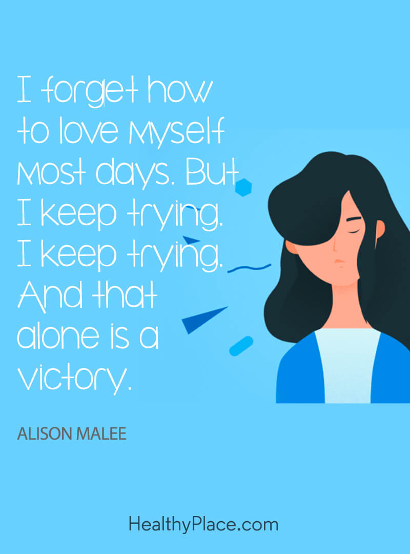 "Self-help quote: ""I forget how to love myself most days. But I keep trying. I keep trying. I keep trying. And that alone is a victory."""
