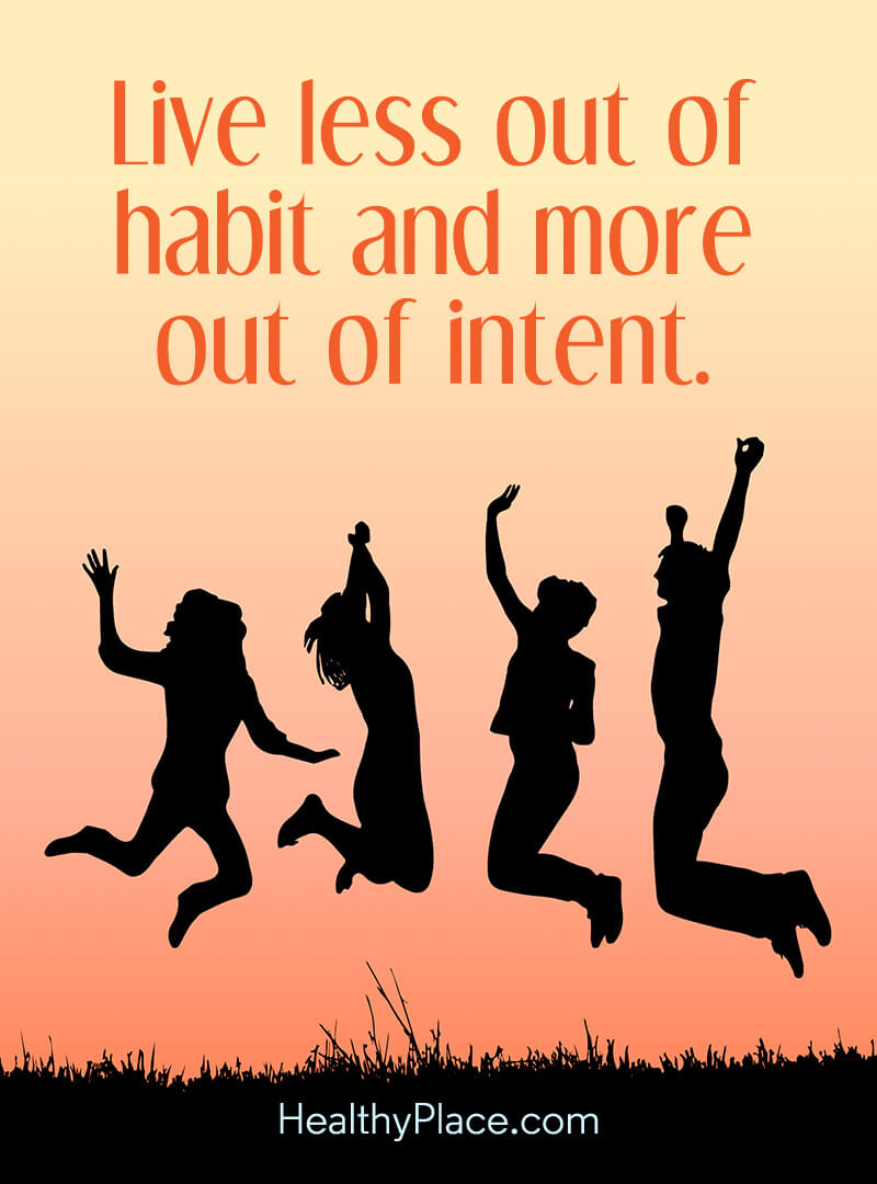 Self-help quote - Live less out of habit and more out of intent.