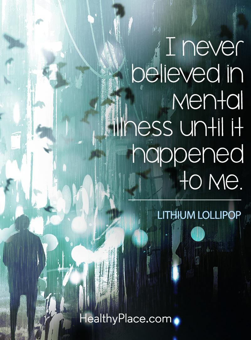 Quote on mental health stigma - I never believed in mental illness until it happened to me.