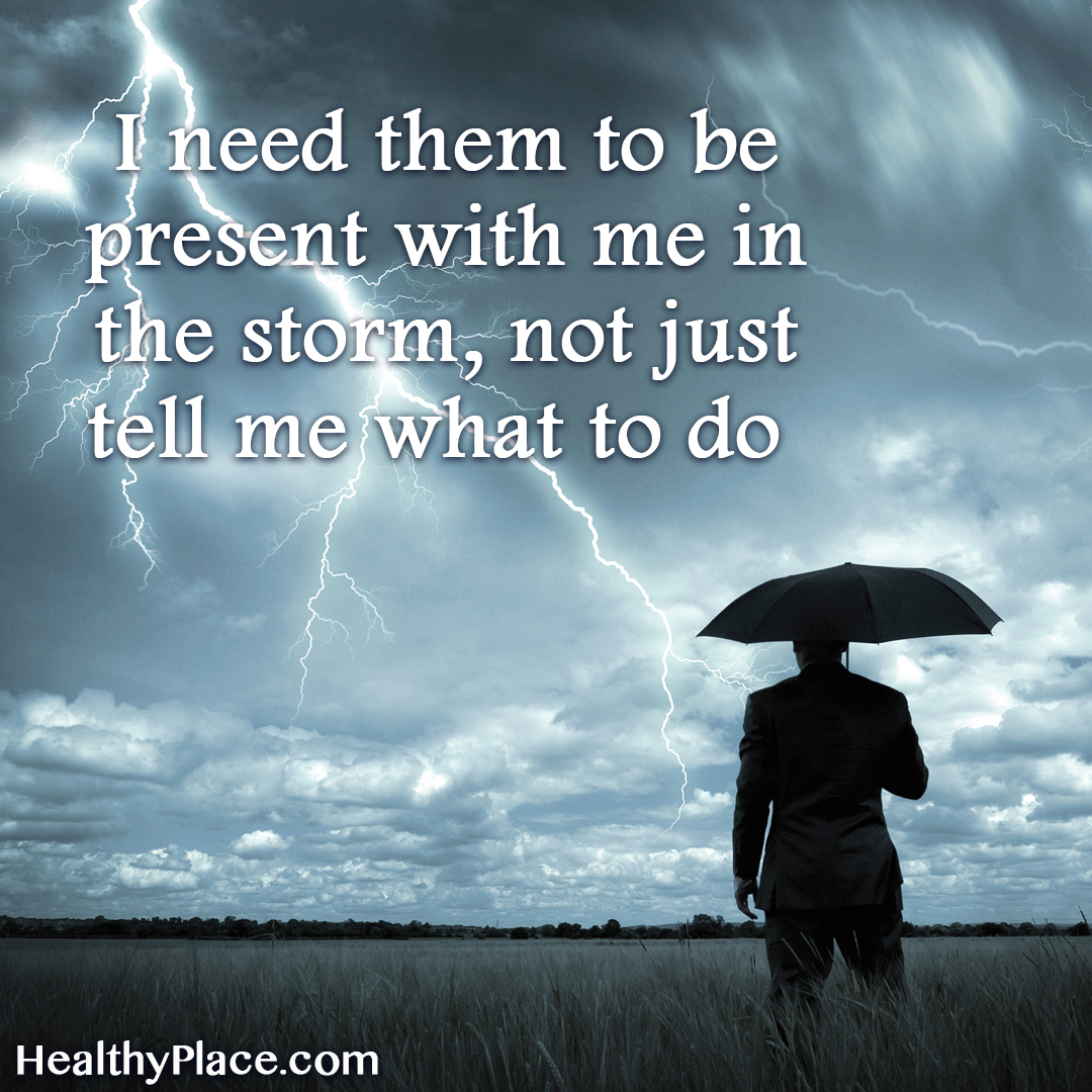Mental health stigma quote - I need them to be present with me in the storm, not just tell me what to do.