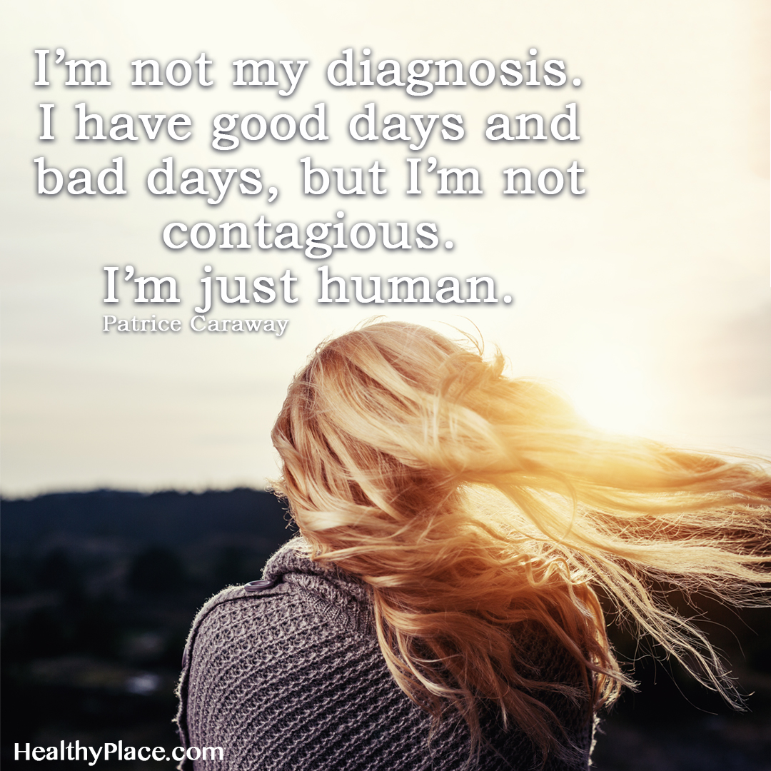 Mental health stigma quote - I'm not my diagnosis. I have good days and bad days, but I'm not contagious. I'm just human.