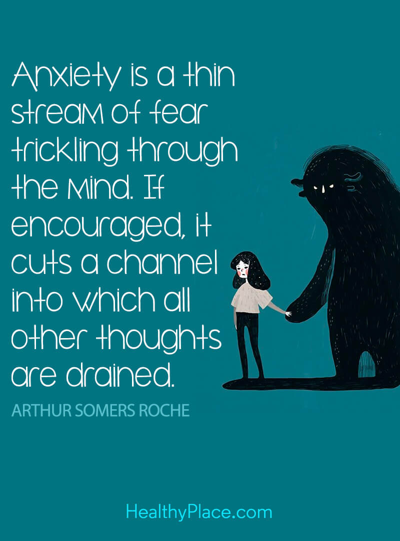 Quote on anxiety - Anxiety is a thin stream of fear trickling through the mind. If encouraged, it cuts a channel into which all other thoughts are drained.
