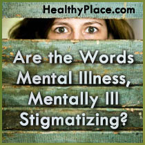Are the Words Mental Illness, Mentally Ill Stigmatizing?