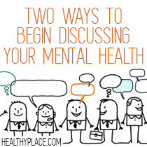 Talking about your mental illness with others can be uncomfortable at first. Here are two ways to begin discussing your mental health with others.