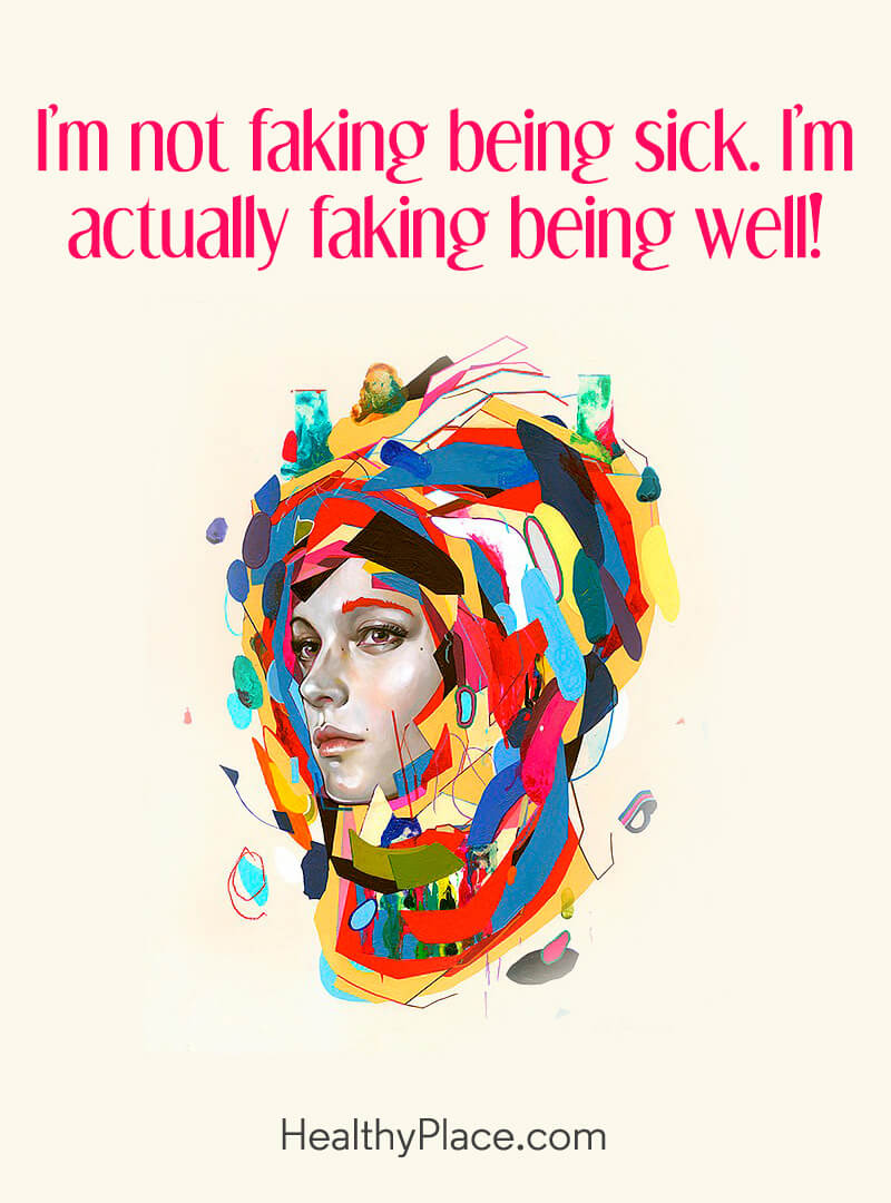 Quote on mental health - I'm not faking being sick. I'm actually faking being well.