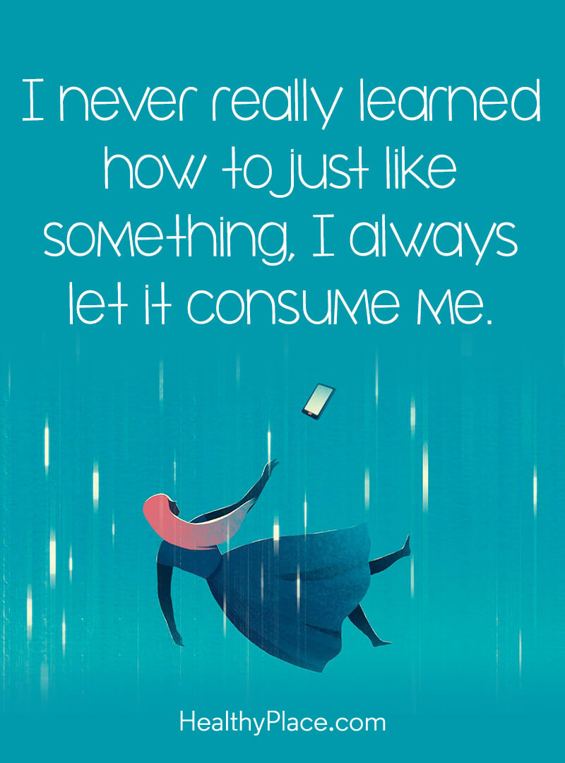 Mental health stigma quote - I never really learned how to just like something, I always let it consume me.