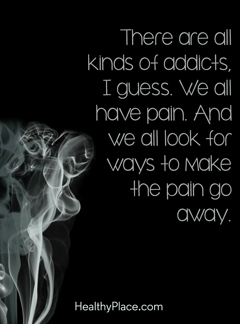 Quote on addictions - There are all kinds of addicts, I guess. We all have pain. And we all look for ways to make the pain go away.