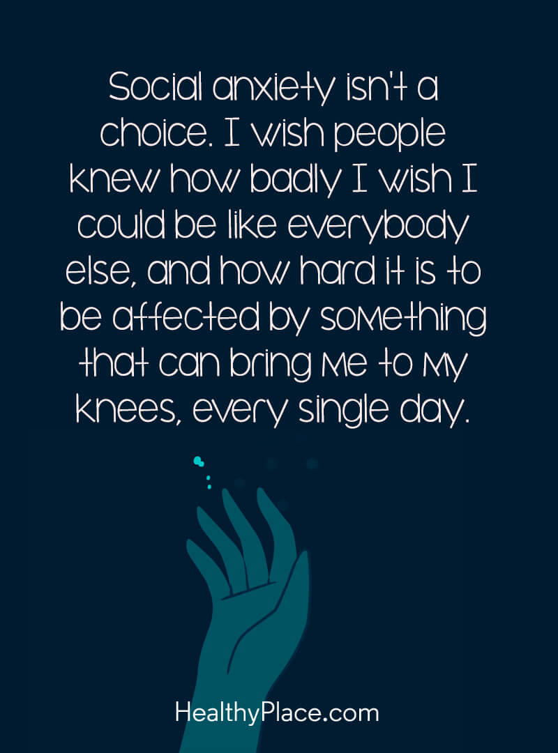 Quote on anxiety - Social anxiety isn't a choice. I wish people knew how badly I wish I could be like everybody else, and how hard it is to be affected by something that can bring me to my knees every single day.