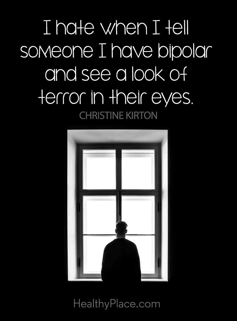 Quote on bipolar - I hate when I tell someone I have bipolar and see a look of terror in their eyes.