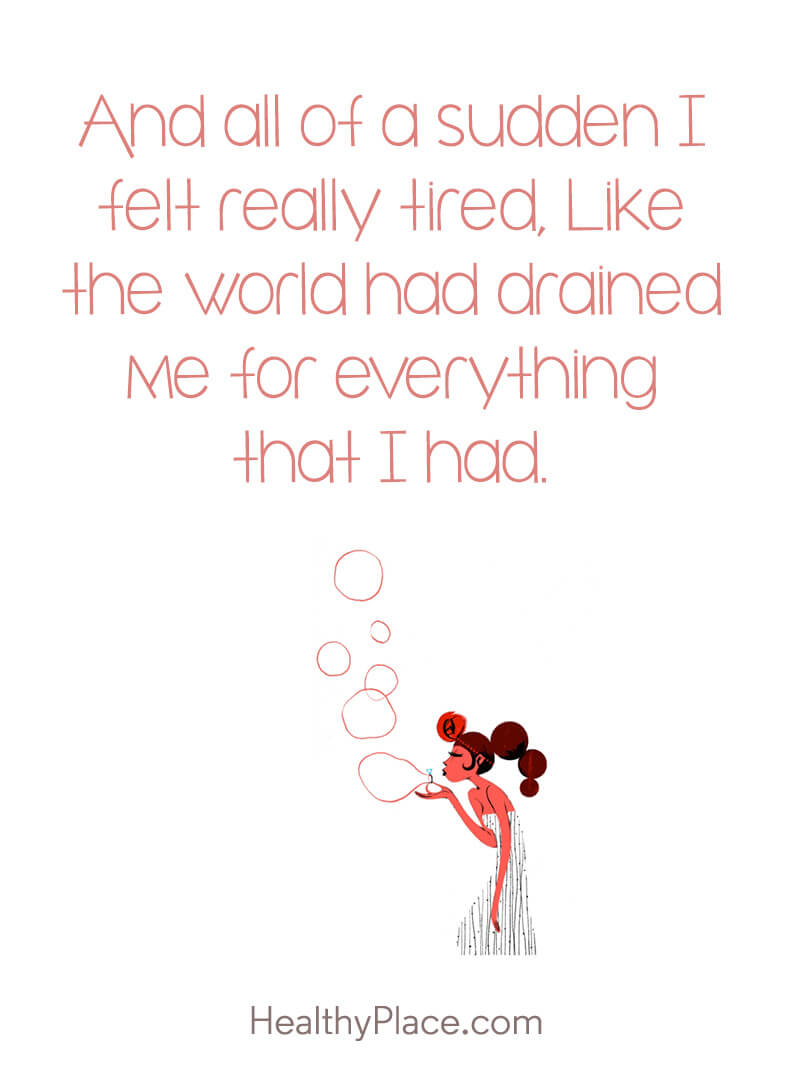 Quote on bipolar - And all of a sudden I felt really tired, Like the world had drained me for everything that I had.