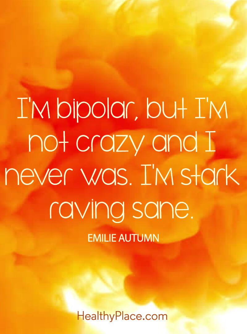 Quote on bipolar - I'm bipolar, but I'm not crazy and I never was. I'm stark raving sane.