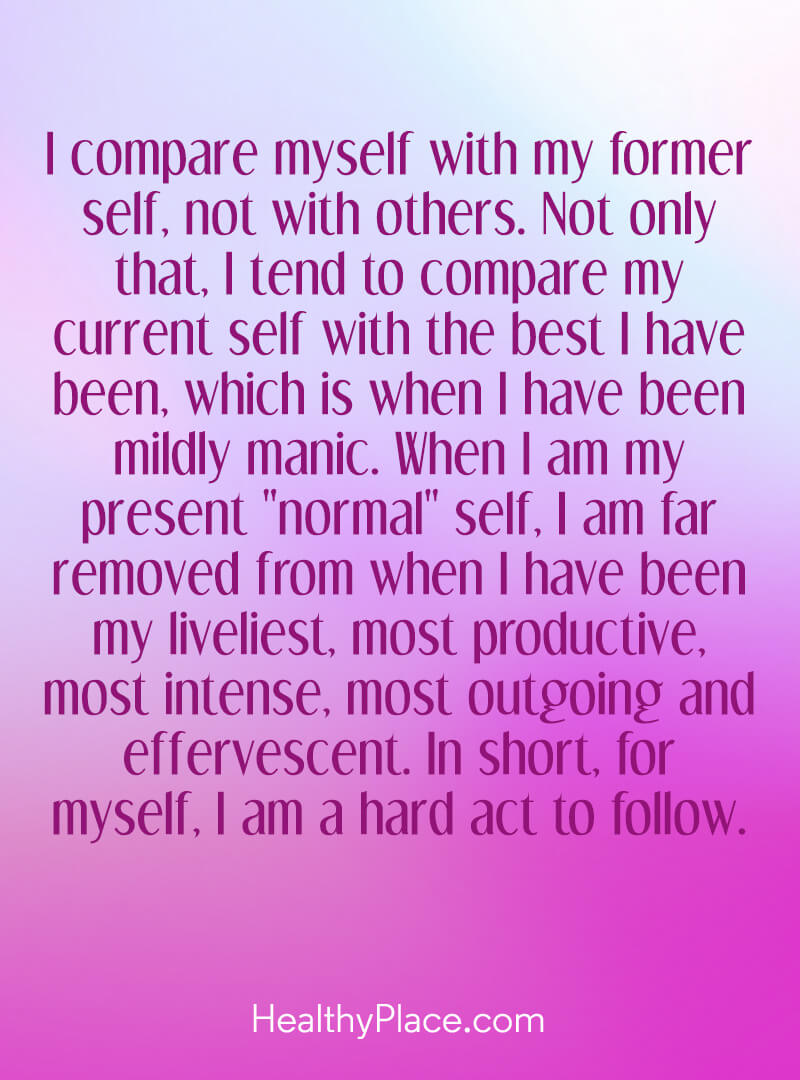 "Quote on bipolar - I compare myself with my former self, not with others. Not only that, I tend to compare my current self with the best I have been, which is when I have been mildly manic. When I am my present ""normal"" self, I am far removed from when I have been my liveliest, most productive, most intense, most outgoing and effervescent. In short, for myself, I am a hard act to follow."