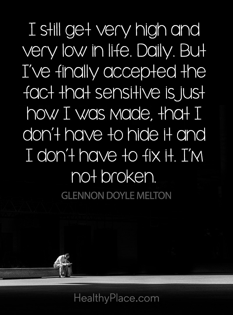 Quote about BPD - I still get very high and very low in life. Daily. But I've finally accepted the fact that sensitive is just how I was made, that I don't have to hide it and I don't have to fix it. I'm not broken.
