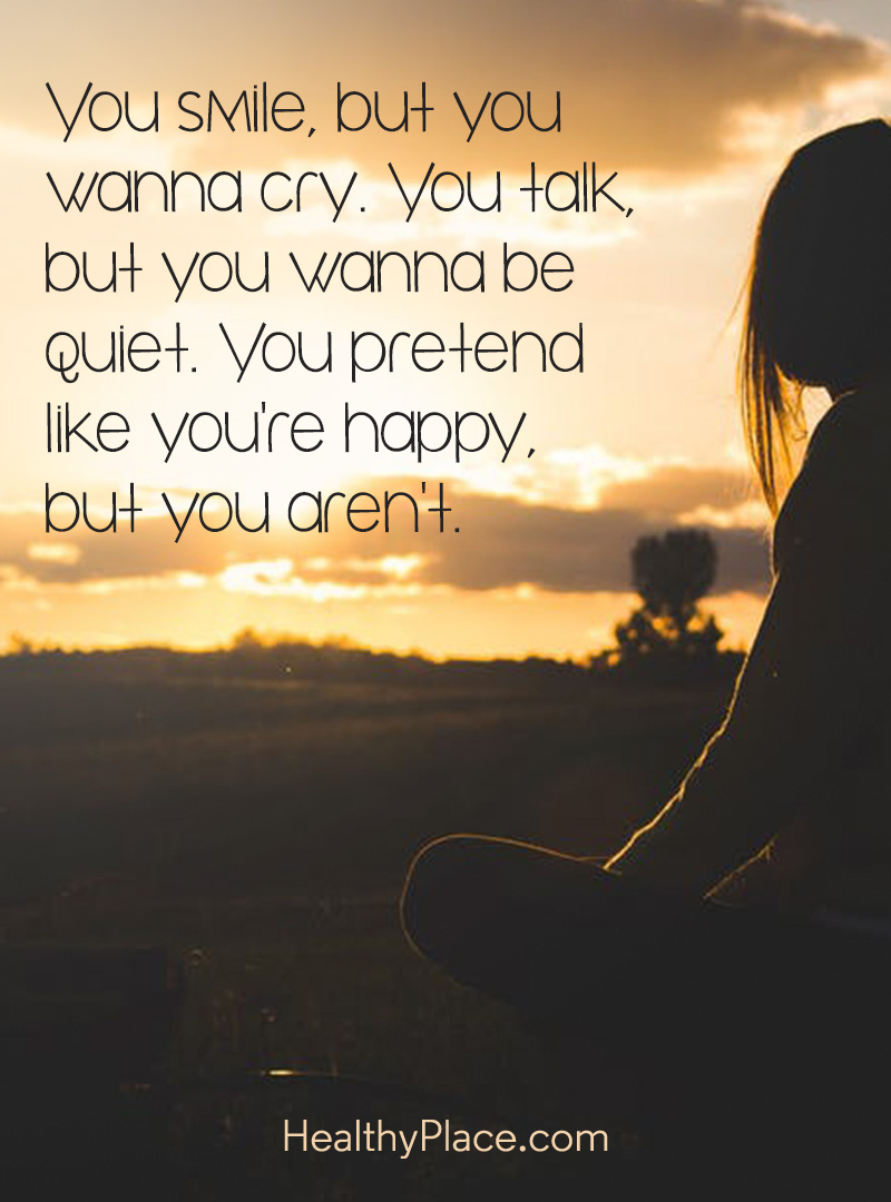 BPD quote - You smile, but you wanna cry. You talk, but you wanna be quiet. You pretend like you're happy, but you aren't.