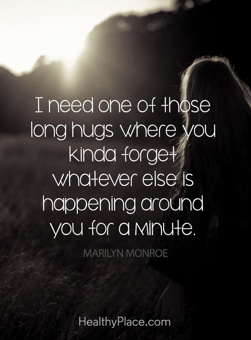 Quote on depression - I need one of those long hugs where you kinda forget whatever else is happening around you for minute.