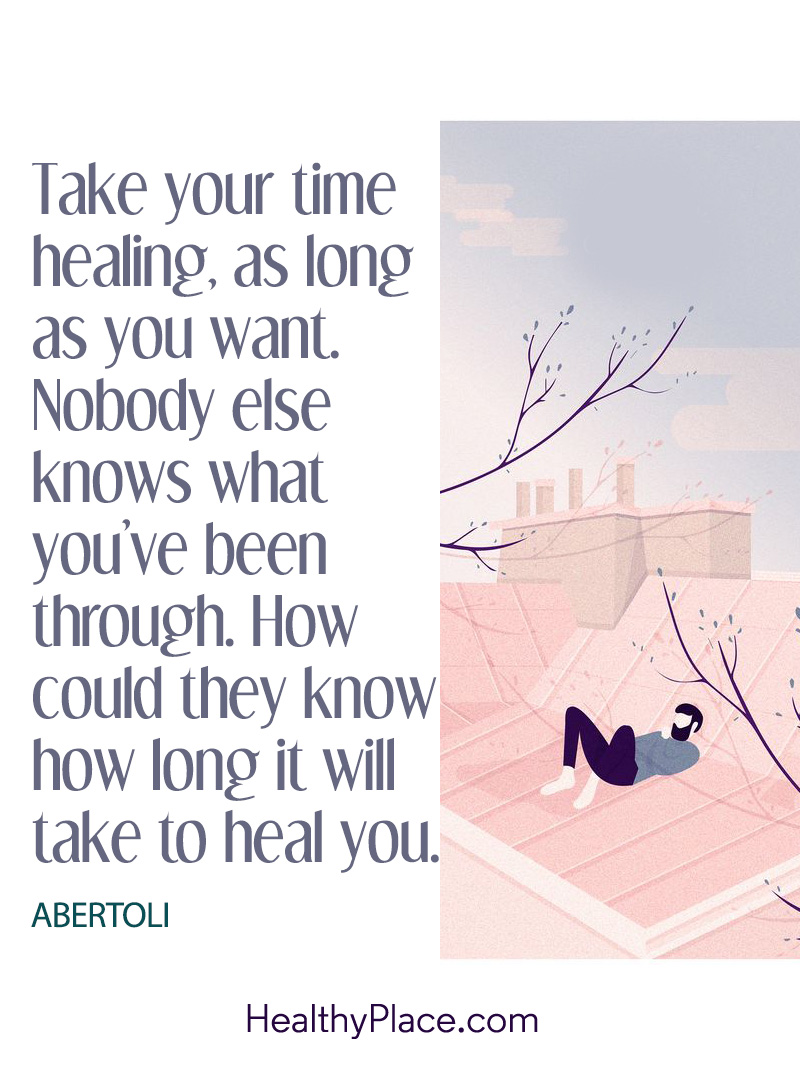 Quote on mental health - Take your time healing, as long as you want. Nobody else knows what you've been through. How could they know how long it will take to heal you.
