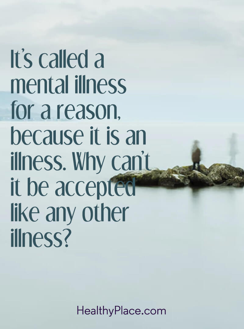 Mental illness quote - It's called a mental illness for a reason, because it is an illness. Why can't it be accepted like any other illness?.