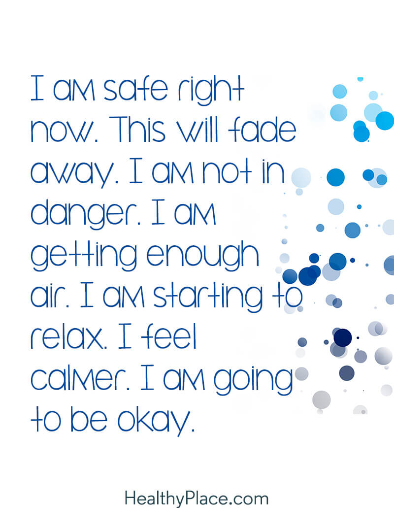 Positive affirmations can bring on a state of mindfulness - I am safe right now. This will fade away. I am not in danger. I am getting enough air. I am starting to relax. I feel calmer. I am going to be okay.