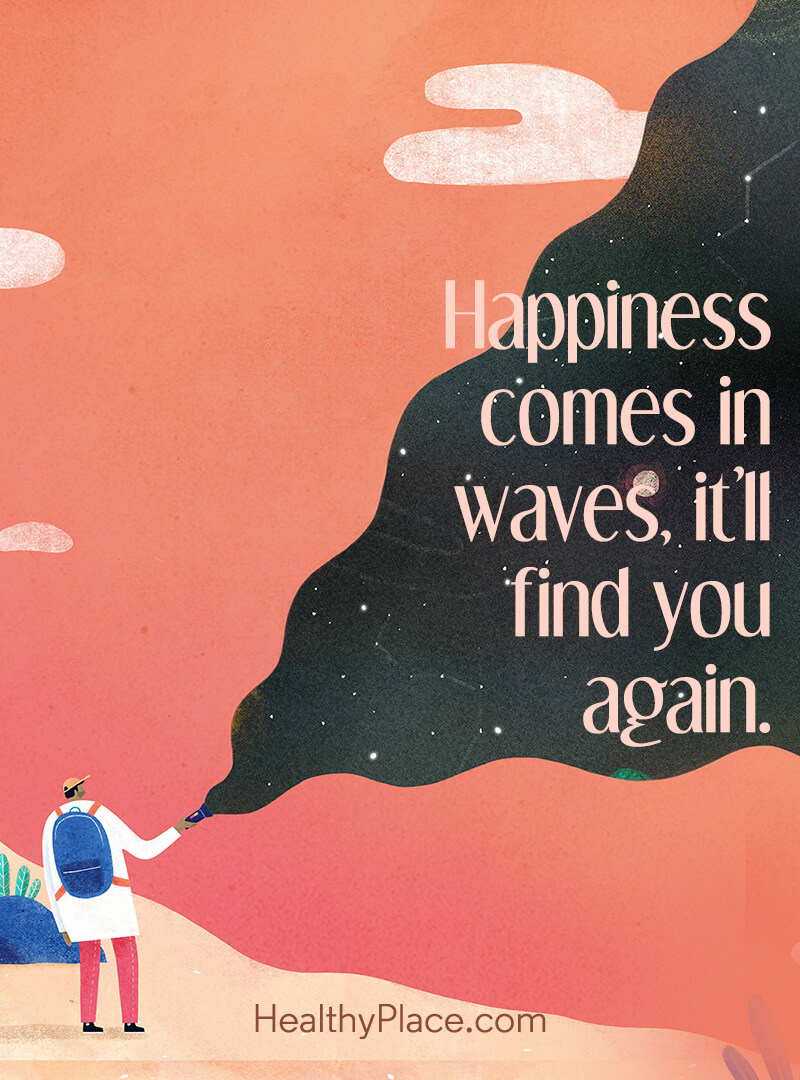 Here's a great positive thinking affirmation that we all know is true - Happiness comes in waves, it'll find you again.