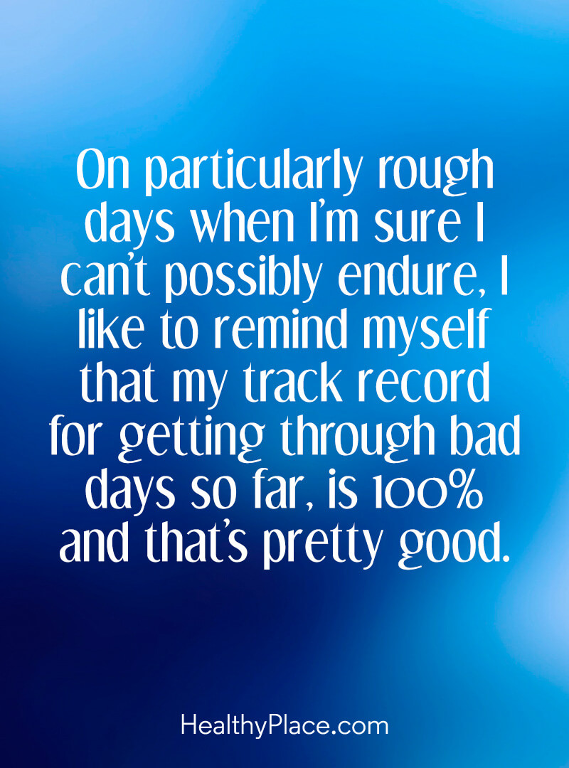 Here's a positive inspirational quote for you - On particularly rough days when I'm sure I can't possibly endure, I like to remind myself that my track record for getting through bad days so far is 100%, and that's pretty good. Unknown