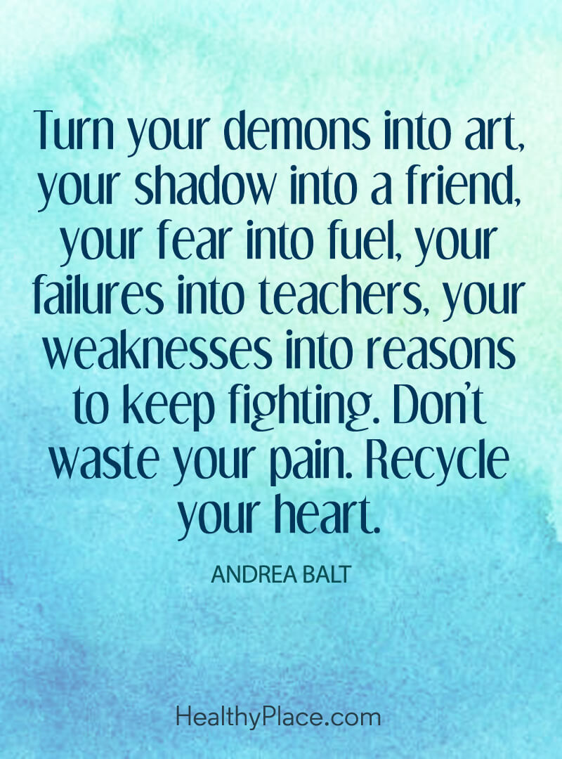 A positive message that asks you to transform your defeats - Turn your demons into art, your shadow into a friend, your fear into fuel, your failures into teachers, your weaknesses into reasons to keep fighting. Don't waste your pain. Recycle your heart.