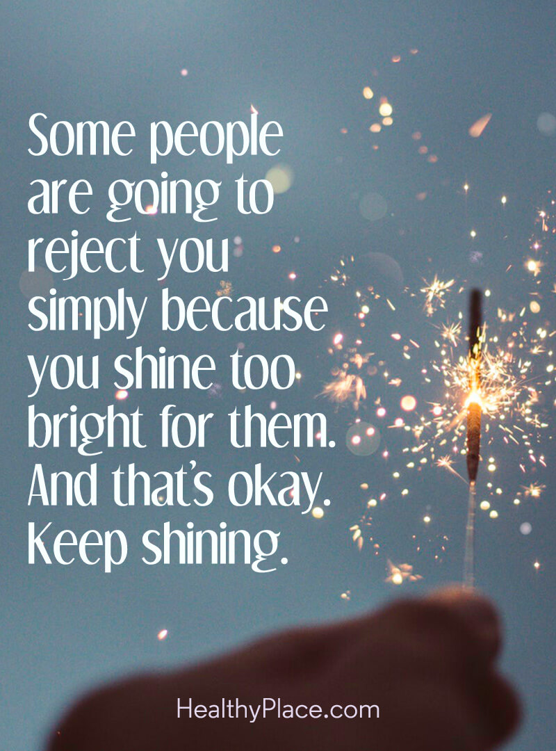Positive motivational quotes can help us accept that not everyone will like us - Some people are going to reject you simply because you shine too bright for them. And that's okay. Keep shining.