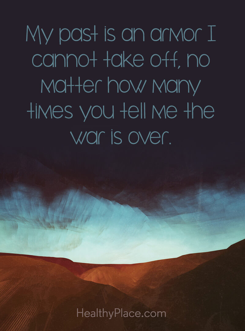 Quote about PTSD - My past is an armor I cannot take off, no matter how many times you tell me the war is over.