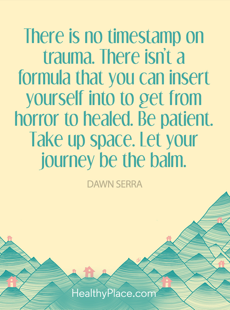 PTSD quote - There is no timestamp on trauma. There isn't a formula that you can insert yourself into to get from horror to healed. Be patient. Take up space. Let your journey be the balm.