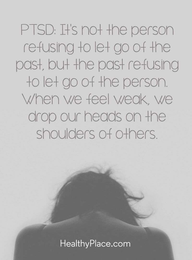 Quote about PTSD - PTSD: It's not the person refusing to let go of the past, but the past refusing to let go of the person. When we feel weak, we drop our heads on the shoulders of others.
